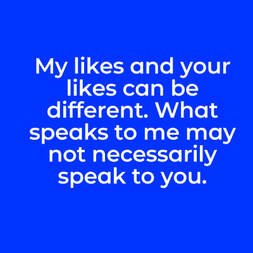 My likes and your likes can be different. What speaks to me may not necessarily speak to you.