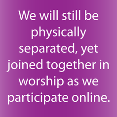 we will still be physically separated, yet joined together in worship as we participate online.