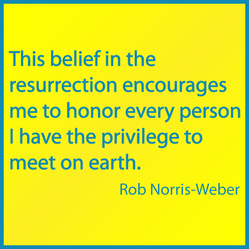 This belief in the resurrection encourages me to honor every person I have the privilege to meet on earth.